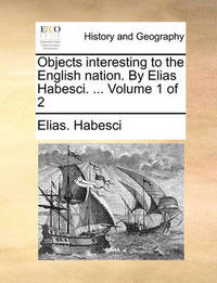 Objects Interesting to the English Nation. by Elias Habesci. ... Volume 1 of 2 by Elias Habesci