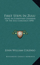 First Steps in Zulu: Being an Elementary Grammar of the Zulu Language (1890) by Bishop John William Colenso