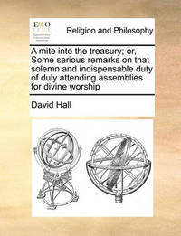 A Mite Into the Treasury; Or, Some Serious Remarks on That Solemn and Indispensable Duty of Duly Attending Assemblies for Divine Worship by David Hall