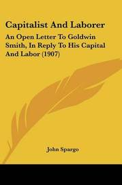 Capitalist and Laborer: An Open Letter to Goldwin Smith, in Reply to His Capital and Labor (1907) by John Spargo