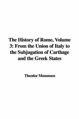 The History of Rome, Volume 3: From the Union of Italy to the Subjugation of Carthage and the Greek States by Theodore Mommsen