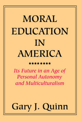 Moral Education in America: Its Future in an Age of Personal Autonomy and Multiculturalism by Gary J. Quinn