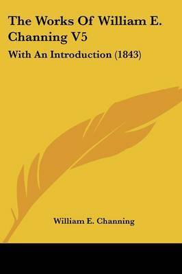 The Works Of William E. Channing V5: With An Introduction (1843) by William E Channing