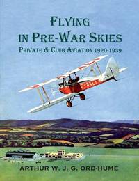 Flying in Pre-War Skies - Private Club Aviation 1920 - 1939 by Arthur W.J.G. Ord-Hume