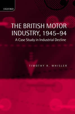 The British Motor Industry, 1945-94 by Timothy Whisler