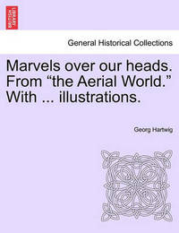 Marvels Over Our Heads. from the Aerial World. with ... Illustrations. by Georg Hartwig