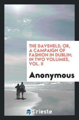 The Davenels; Or, a Campaign of Fashion in Dublin; In Two Volumes, Vol. II by * Anonymous