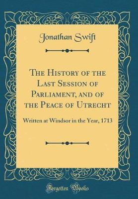 The History of the Last Session of Parliament, and of the Peace of Utrecht by Jonathan Swift