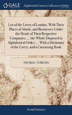 List of the Livery of London, with Their Places of Abode, and Businesses Under the Heads of Their Respective Companies, ... the Whole Disposed in Alphabetical Order; ... with a Dictionary of the Livery, and a Canvassing Book by Thomas Tomlins