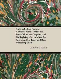 An Elizabethan Pastoral - Corydon, Arise! - Phyllida's Love-Call to Her Corydon, and His Replying - Set to Music for Soprano, Alto, Tenor and Bass Unaccompanied by Charles Villiers Stanford