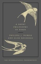 A Short Philosophy of Birds by Philippe J Dubois