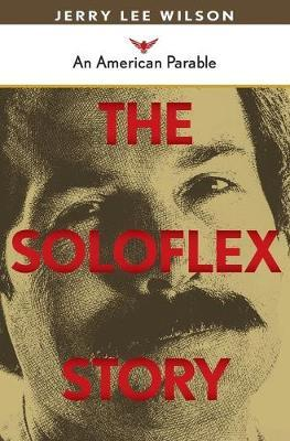 The Soloflex Story, An American Parable by Jerry Wilson