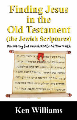 Finding Jesus in the Old Testament (the Jewish Scriptures) by Ken Williams