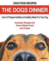 Dog Food Recipes, the Dogs Dinner by Jane Romsey
