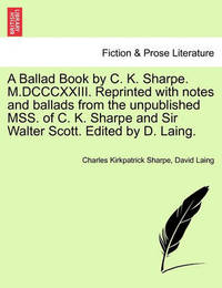 A Ballad Book by C. K. Sharpe. M.DCCCXXIII. Reprinted with Notes and Ballads from the Unpublished Mss. of C. K. Sharpe and Sir Walter Scott. Edited by D. Laing. by Charles Kirkpatrick Sharpe