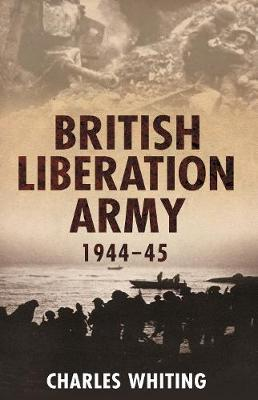 British Liberation Army 1944-45 by Charles Whiting