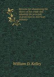 Reasons for Abandoning the Theory of Free Trade and Adopting the Principle of Protection to American Industry by William D. Kelley