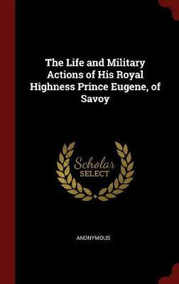 The Life and Military Actions of His Royal Highness Prince Eugene, of Savoy by * Anonymous