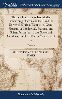 The New Magazine of Knowledge Concerning Heaven and Hell, and the Universal World of Nature; Or, Grand Museum of Intellectual, Rational, and Scientific Truths. ... by a Society of Gentlemen. Vol. II. for the Year 1791. of 2; Volume 2 by Multiple Contributors image