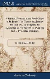 A Sermon, Preached at the Royal Chapel at St. James's, on Wednesday, January the 16th. 1711/12. Being the Day Appointed by Her Majesty for a General Fast ... by George Smalridge, by George Smalridge image