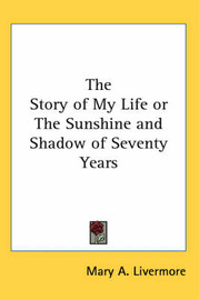 The Story of My Life or The Sunshine and Shadow of Seventy Years by Mary A. Livermore image