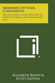 Memories of Four Continents: Recollections Grave and Gay of Events in Social and Diplomatic Life by Elizabeth Rosetta (Scott) Glover