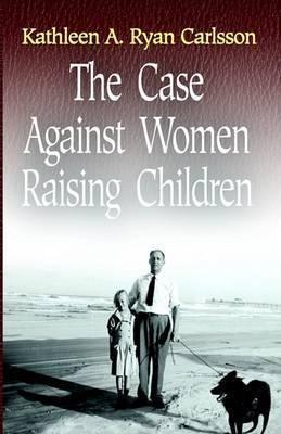 The Case Against Women Raising Children by Kathleen Ryan Carlsson