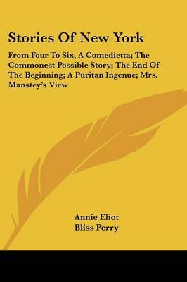 Stories of New York: From Four to Six, a Comedietta; The Commonest Possible Story; The End of the Beginning; A Puritan Ingenue; Mrs. Manstey's View by Annie Eliot