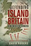 Defending Island Britain in the Second World War by David Rogers
