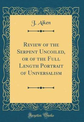 Review of the Serpent Uncoiled, or of the Full Length Portrait of Universalism (Classic Reprint) by J Aiken image