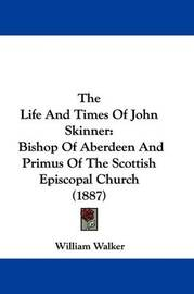 The Life and Times of John Skinner: Bishop of Aberdeen and Primus of the Scottish Episcopal Church (1887) by William Walker