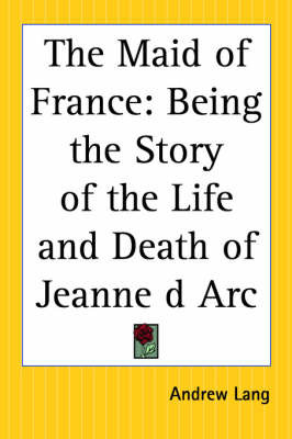 The Maid of France: Being the Story of the Life and Death of Jeanne D'Arc by Andrew Lang image