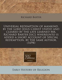 Universal Redemption of Mankind, by the Lord Jesus Christ Stated and Cleared by the Late Learned Mr. Richard Barter [Sic]; Whereunto Is Added a Short Account of Special Redemption, by the Same Author. (1694) by Richard Baxter
