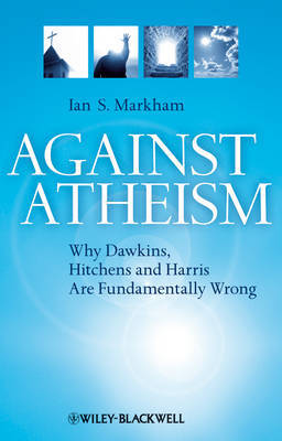 Against Atheism: Why Dawkins, Hitchens and Harris are Fundamentally Wrong by Ian S Markham