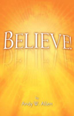 Believe! by Andy W. Allen