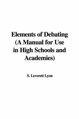 Elements of Debating (a Manual for Use in High Schools and Academies) by S. Leverett Lyon