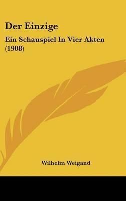 Der Einzige: Ein Schauspiel in Vier Akten (1908) by Wilhelm Weigand