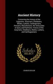 Ancient History: Containing the History of the Egyptians, Assyrians, Chaldeans, Medes, Lydians, Carthaginians, Persians, Macedonians, the Seleucidae in Syria, and Parthians: History of the Assyrians, Chaldeans, Medes, Lydians, and Carthagianians by Charles Rollin