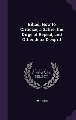 Biliad, How to Criticize; A Satire, the Dirge of Repeal, and Other Jeux D'Esprit by T M Hughes