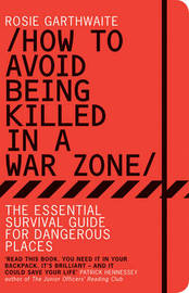 How to Avoid Being Killed in a Warzone: The Essential Survival Guide for Dangerous Places by Rosie Garthwaite
