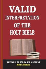 Valid Interpretation of the Holy Bible - The Will of God in All Matters. by Pst David O Okoduwa