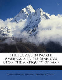 The Ice Age in North America, and Its Bearings Upon the Antiquity of Man by George Frederick Wright