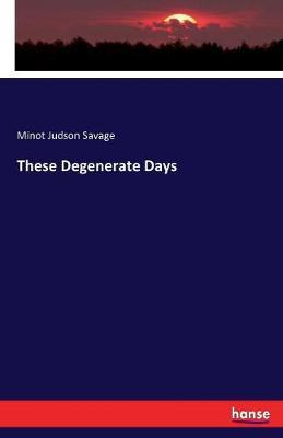 These Degenerate Days by Minot Judson Savage