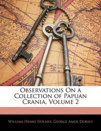 Observations on a Collection of Papuan Crania, Volume 2 by George A. Dorsey