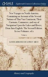 New Voyages to North-America. Containing an Account of the Several Nations of That Vast Continent; Their Customs, Commerce, and Way of Navigation Upon the Lakes and Rivers; Done Into English. the Second Edition. in Two Volumes. of 2; Volume 2 by Louis Armand De Lom D' Arce image