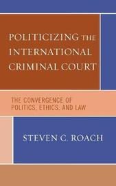 Politicizing the International Criminal Court by Steven C. Roach