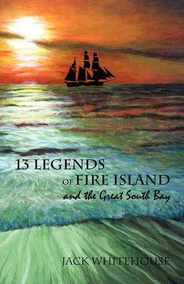 13 Legends of Fire Island: And the Great South Bay by Jack Whitehouse (He is a member and lecturer of the Sayville Historical Society, paid lecturer at Suffolk County libraries and historical societies (m image