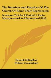 The Doctrines and Practices of the Church of Rome Truly Represented: In Answer to a Book Entitled a Papist Misrepresented and Represented (1837) by Edward Stillingfleet