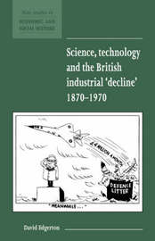 Science, Technology and the British Industrial 'Decline', 1870-1970 by David Edgerton