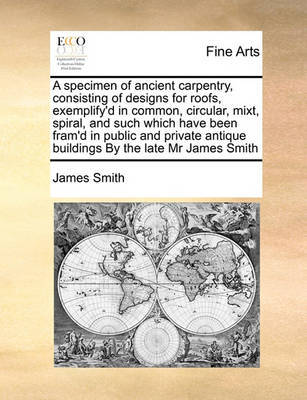A Specimen of Ancient Carpentry, Consisting of Designs for Roofs, Exemplify'd in Common, Circular, Mixt, Spiral, and Such Which Have Been Fram'd in Public and Private Antique Buildings by the Late MR James Smith by James Smith